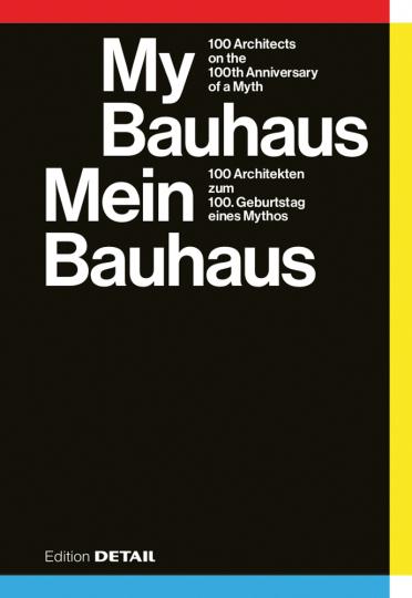 My Bauhaus. 100 Architekten zum 100. Geburtstag eines Mythos.