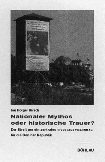 Nationaler Mythos oder historische Trauer? Der Streit um ein zentrales »Holocaust-Mahnmal« für die Berliner Republik