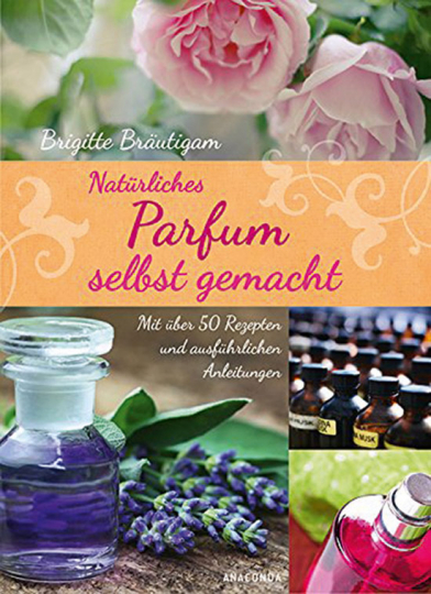 Natürliches Parfum selbst gemacht. Mit 50 Rezepten und ausführlichen Anleitungen.