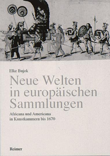 Neue Welten in europäischen Sammlungen - Africana und Americana in Kunstkammern bis 1670