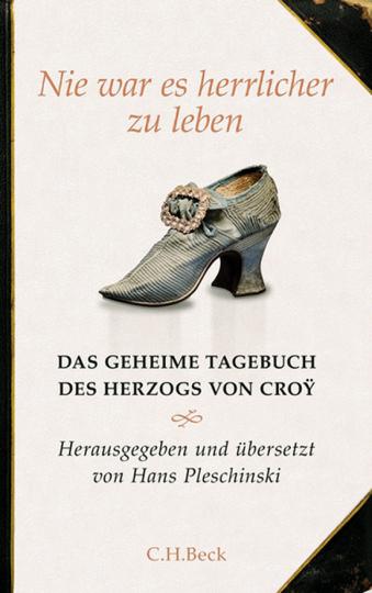 Nie war es herrlicher zu leben. Das geheime Tagebuch des Herzogs von Croy.