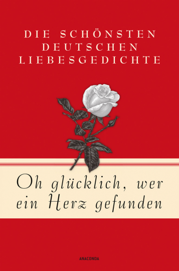 Oh glücklich, wer ein Herz gefunden. Die schönsten deutschen Liebesgedichte.