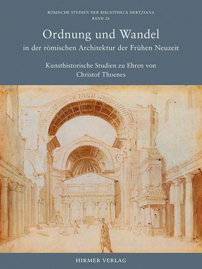 Ordnung und Wandel in der römischen Architektur der Frühen Neuzeit - Kunsthistorische Studien zu Ehren von Christof Thoenes.