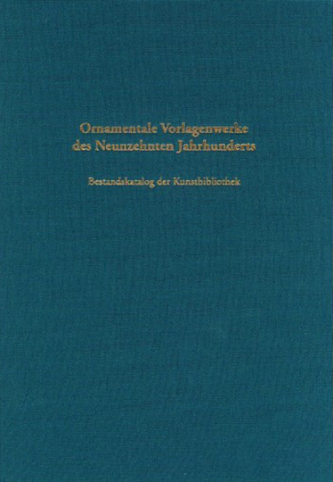 Ornamentale Vorlagenwerke des neunzehnten Jahrhunderts. Bestandskatalog der Kunstbibliothek.
