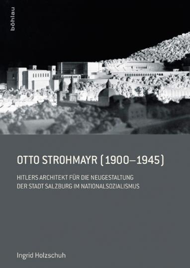 Otto Strohmayr (1900-1945). Hitlers Architekt für die Neugestaltung der Stadt Salzburg im Nationalsozialismus.
