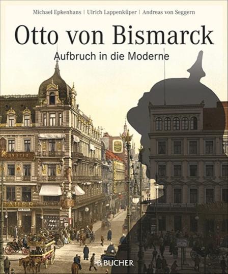 Otto von Bismarck. Aufbruch in die Moderne.