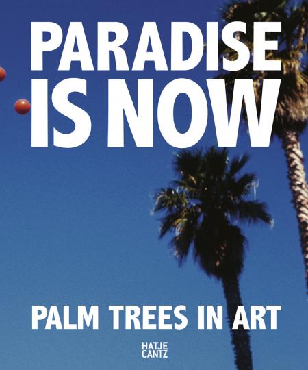 Paradise is Now. Palm Trees in Art. Die Palme in der Kunst.