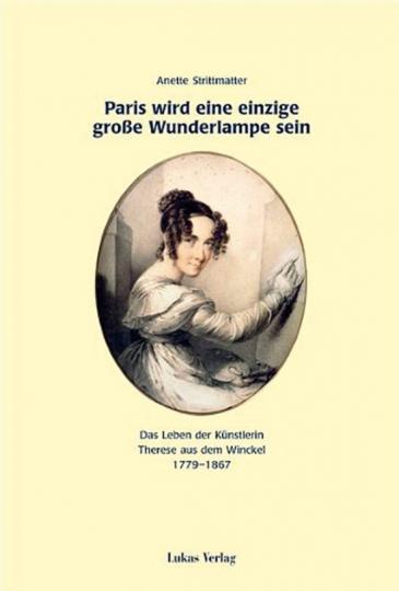 Paris wird eine einzige große Wunderlampe sein. Das Leben der Künstlerin Therese aus dem Winckel 1779-1867.
