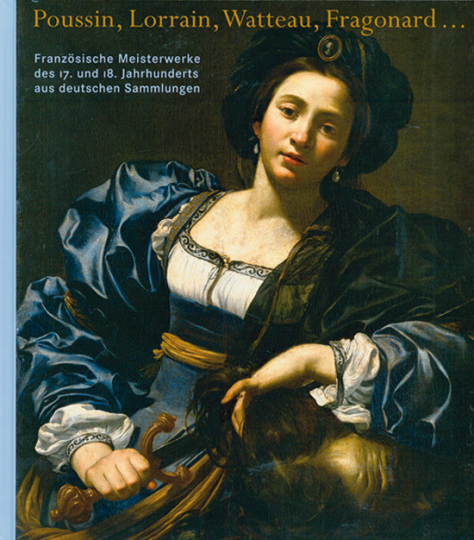 Poussin, Lorrain, Watteau, Fragonard ... Französische Meisterwerke des 17. und 18. Jahrhunderts aus deutschen Sammlungen