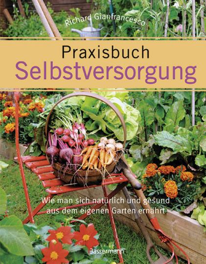 Praxisbuch Selbstversorgung. Wie man sich natürlich und gesund aus dem eigenen Garten ernährt.