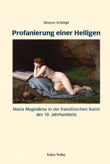Profanierung einer Heiligen. Maria Magdalena in der französischen Kunst des 19. Jahrhunderts.