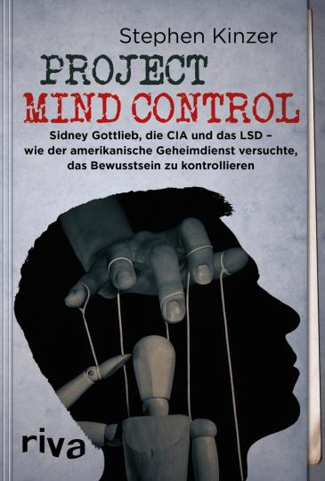 Project Mind Control. Sidney Gottlieb, die CIA und das LSD - wie der amerikanische Geheimdienst versuchte, das Bewusstsein zu kontrollieren.