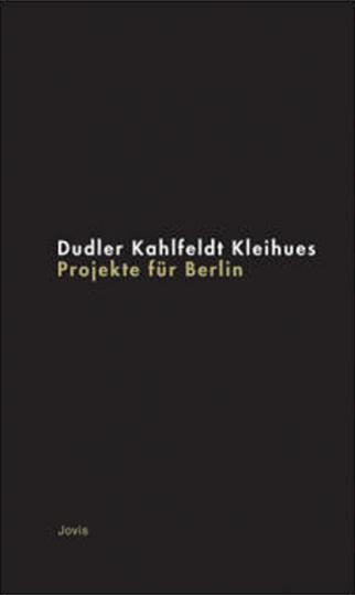 Projekte für Berlin. Dudler, Kahlfeldt, Kleihues.