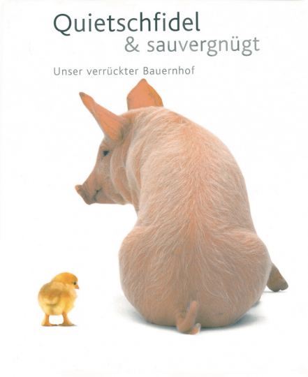 Quietschfidel & Sauvergnügt. Unser verrückter Bauernhof.