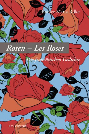 Rainer Maria Rilke. Rosen - Les Roses. Die französischen Gedichte.