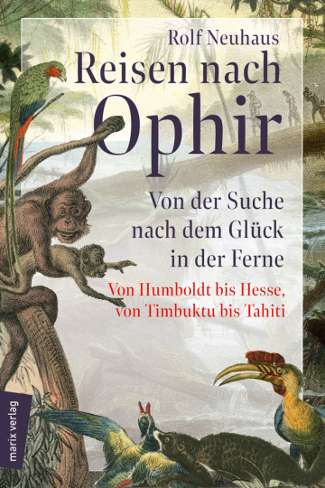 Reisen nach Ophir. Von der Suche nach dem Glück in der Ferne. Von Humboldt bis Hesse, von Timbuktu bis Tahiti.