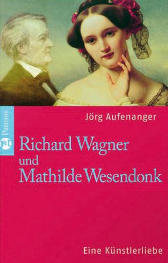 Richard Wagner und Mathilde Wesendonck. Eine Künstlerliebe