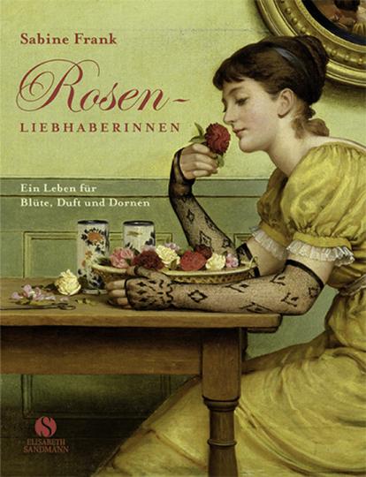 Rosenliebhaberinnen. Ein Leben für Blüte, Duft und Dorne.