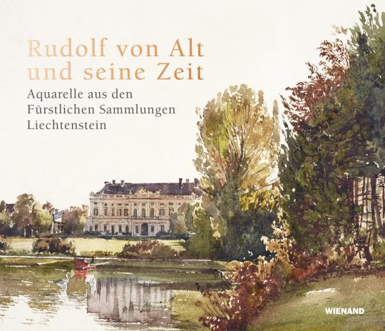 Rudolf von Alt und seine Zeit. Aquarelle aus den Fürstlichen Sammlungen Liechtenstein.