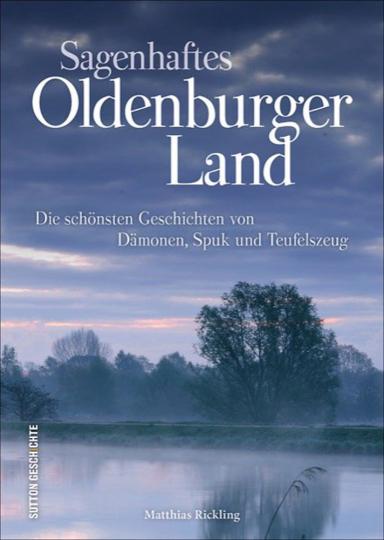 Sagenhaftes Oldenburger Land. Die schönsten Geschichten von Dämonen, Spuk und Teufelszeug.