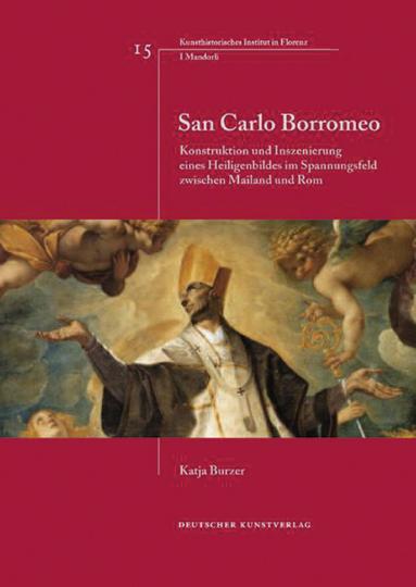 San Carlo Borromeo. Konstruktion und Inszenierung eines Heiligenbildes im Spannungsfeld zwischen Mailand und Rom.