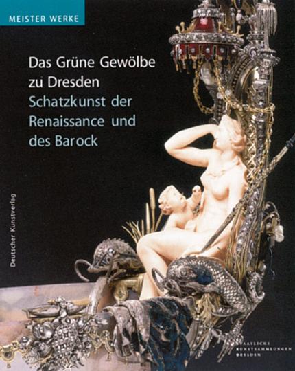 Schatzkunst der Renaissance und des Barock. Meisterwerke aus dem Grünen Gewölbe zu Dresden