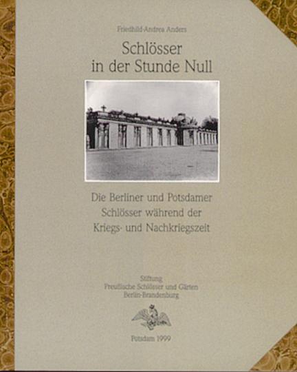 Schlösser in der Stunde Null - Die Berliner und Potsdamer Schlösser während der Kriegs- und Nachkriegszeit