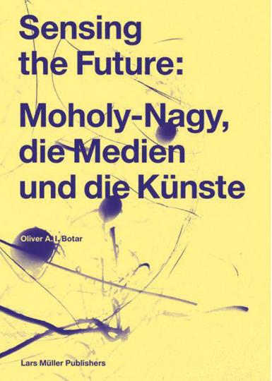 Sensing the Future. Moholy-Nagy, die Medien und die Künste.