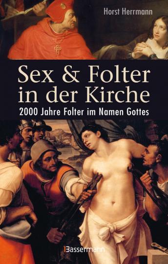 Sex und Folter in der Kirche. 2000 Jahre Folter im Namen Gottes.