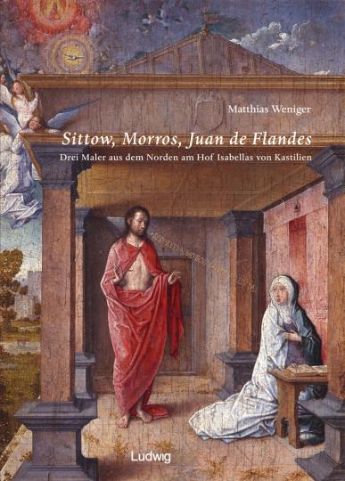 Sittow, Morros, Juan de Flandes. Drei Maler aus dem Norden am Hof Isabellas von Kastilien.