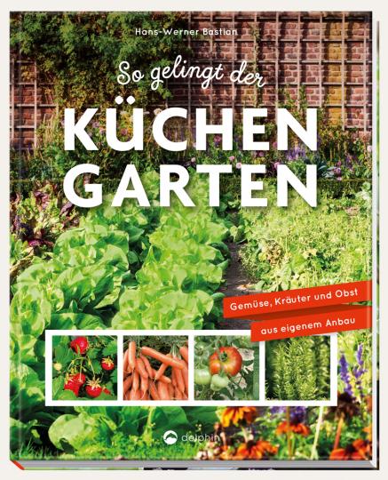 So gelingt der Küchengarten. Gemüse, Kräuter und Obst aus eigenem Anbau.