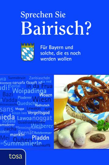 Sprechen Sie Bairisch? Für Bayern und solche, die es noch werden wollen.