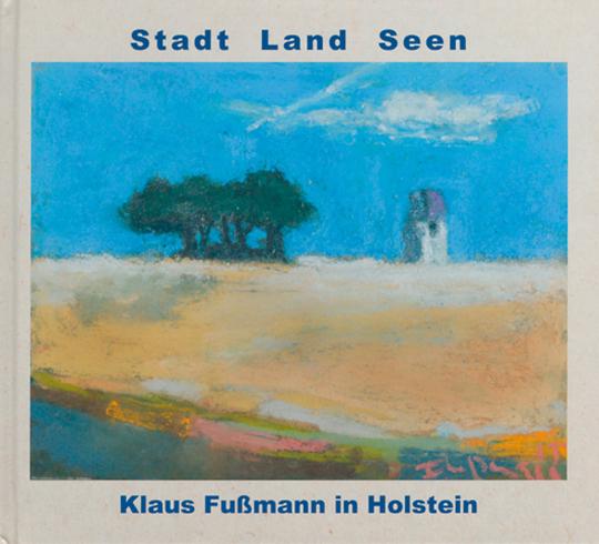 Stadt, Land, Seen. Klaus Fußmann in Holstein. 64 Ölgemälde, Pastelle und Aquarelle.