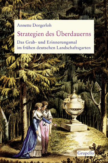 Strategien des Überdauerns. Das Grab- und Erinnerungsmal im frühen deutschen Landschaftsgarten.