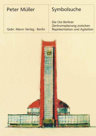 Symbolsuche. Die Ost-Berliner Zentrumsplanung zwischen Repräsentation und Agitation.