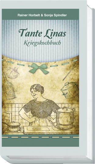 Tante Linas Kriegskochbuch - Kochrezepte, Erlebnisse, Dokumente