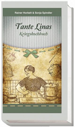 Tante Linas Kriegskochbuch. Kochrezepte, Erlebnisse, Dokumente.