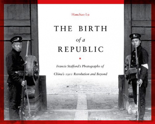 The Birth of a Republic. Francis Staffords Fotografien von Chinas Revolution von 1911.