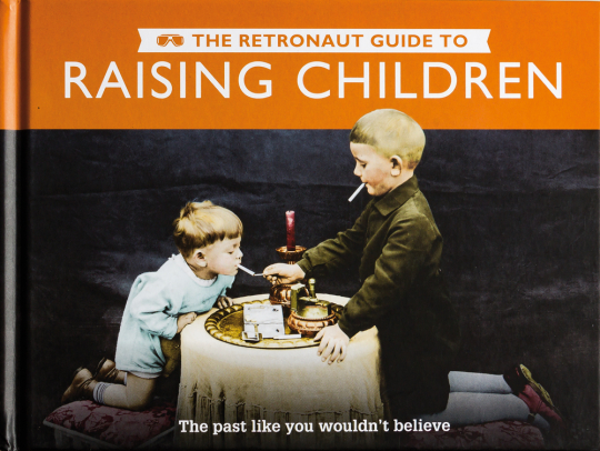 The Retronaut Guide to Raising Children. The Past Like You Wouldn't Believe.