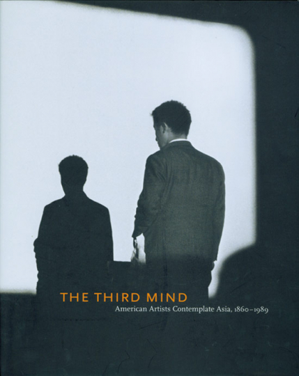 The Third Mind. American Artists Contemplate Asia, 1860-1989.