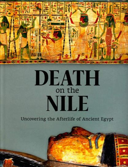 Tod auf dem Nil. Über das Nachleben im Alten Ägypten. Death on the Nile. Uncovering the Afterlife of Ancient Egypt.