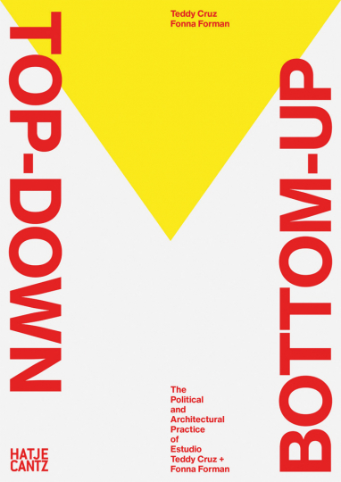 Top Down Bottom Up. The Political and Architectural Practice of Estudio Teddy Cruz + Fonna Forman.