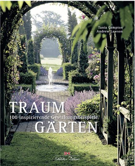 Traumgärten. 100 inspirierende Gestaltungsbeispiele.