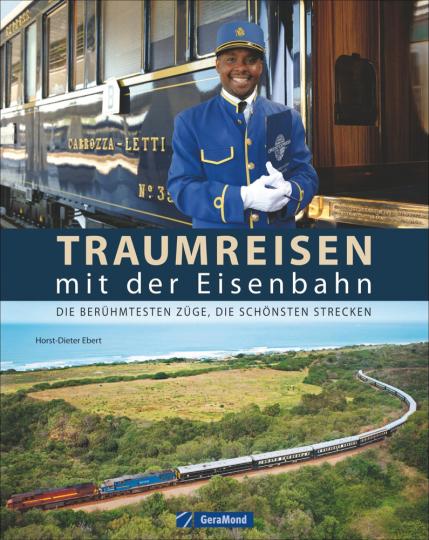 Traumreisen mit der Eisenbahn. Die berühmtesten Züge, die schönsten Strecken.