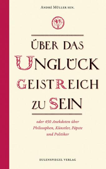 Über das Unglück geistreich zu sein oder 450 Anekdoten über Philosophen, Künstler, Päpste und Politiker.