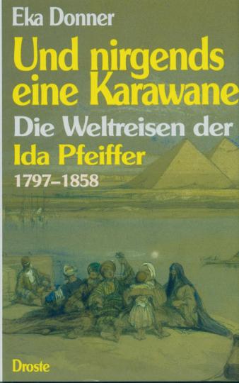 Und nirgends eine Karawane - Die Weltreisen der Ida Pfeiffer 1797-1858