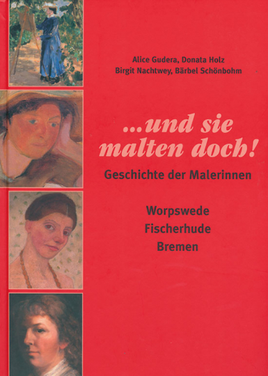 ... und sie malten doch. Geschichte der Malerinnen. Worpswede, Fischerhude, Bremen.
