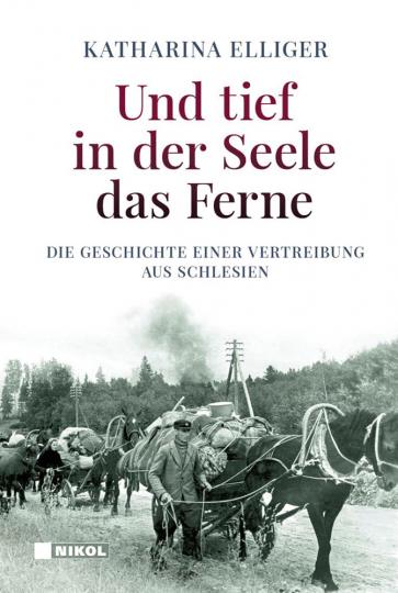 Und tief in der Seele das Ferne. Die Geschichte einer Vertreibung aus Schlesien.