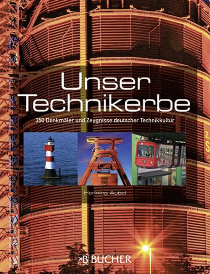 Unser Technikerbe. 350 Denkmäler und Zeugnisse deutscher Technikkultur.