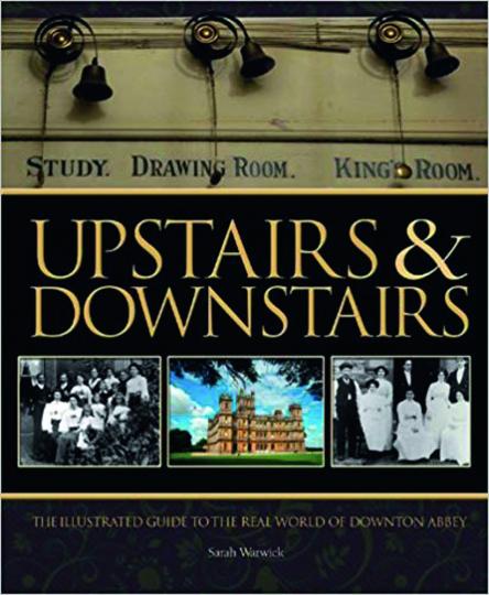 Upstairs and Downstairs. Ein illustrierter Führer durch die wahre Welt von Downton Abbey.